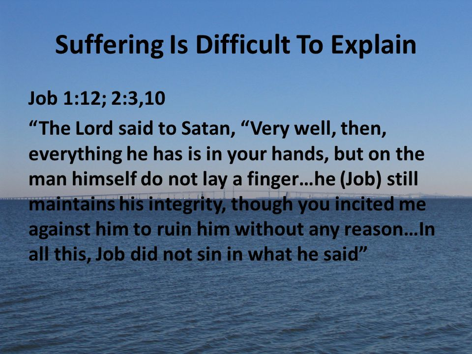 Suffering Is Difficult To Explain Job 1:12; 2:3,10 The Lord said to Satan, Very well, then, everything he has is in your hands, but on the man himself do not lay a finger…he (Job) still maintains his integrity, though you incited me against him to ruin him without any reason…In all this, Job did not sin in what he said