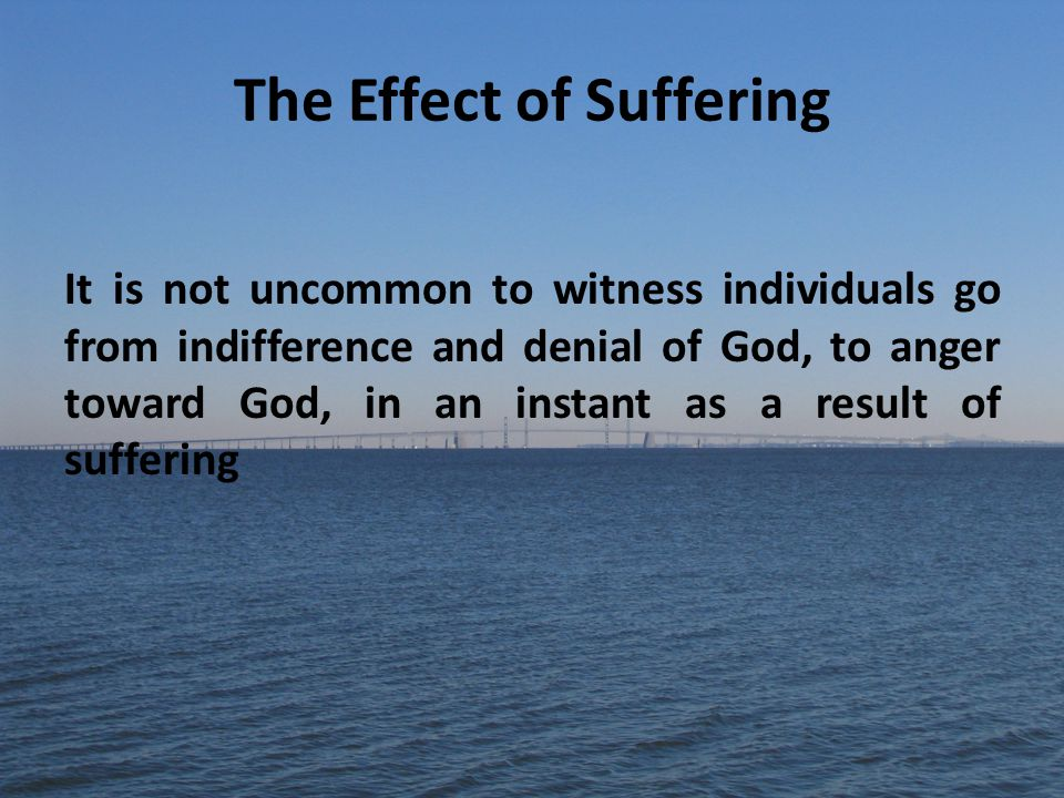 The Effect of Suffering It is not uncommon to witness individuals go from indifference and denial of God, to anger toward God, in an instant as a result of suffering