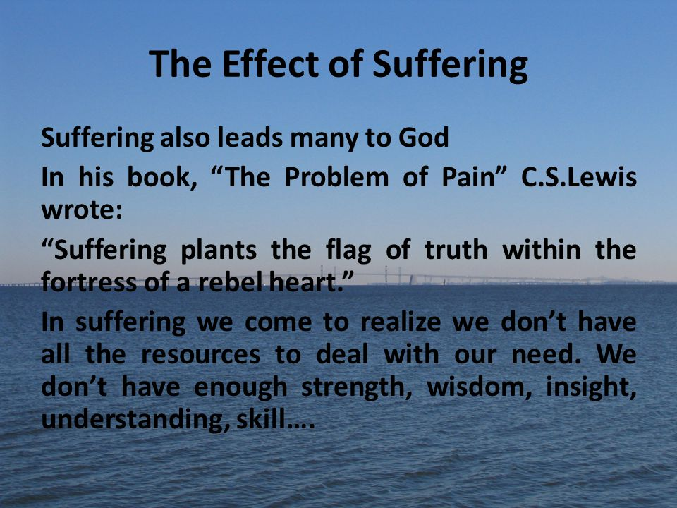 The Effect of Suffering Suffering also leads many to God In his book, The Problem of Pain C.S.Lewis wrote: Suffering plants the flag of truth within the fortress of a rebel heart. In suffering we come to realize we don't have all the resources to deal with our need.