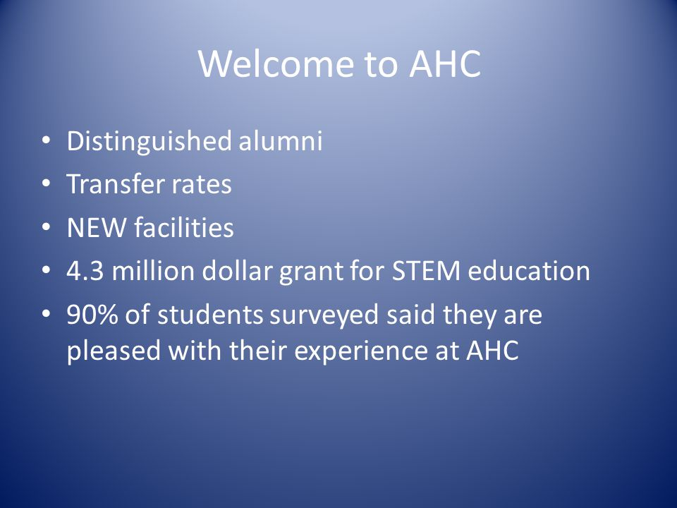Welcome to AHC Distinguished alumni Transfer rates NEW facilities 4.3 million dollar grant for STEM education 90% of students surveyed said they are p