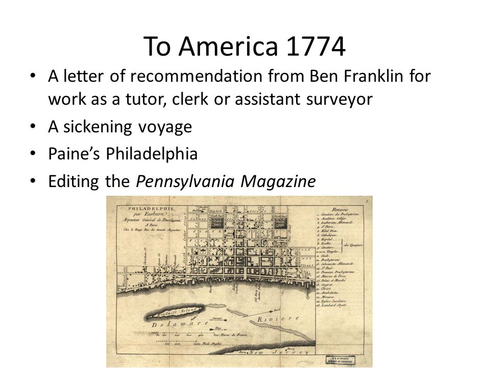 To America 1774 A letter of recommendation from Ben Franklin for work as a tutor, clerk or assistant surveyor A sickening voyage Paine's Philadelphia Editing the Pennsylvania Magazine