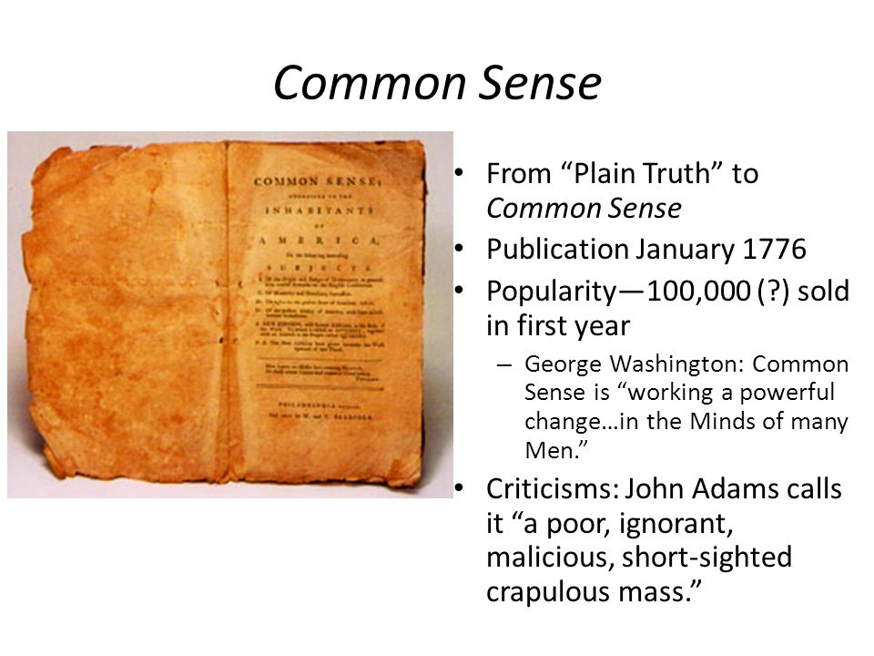 Common Sense From Plain Truth to Common Sense Publication January 1776 Popularity—100,000 ( ) sold in first year – George Washington: Common Sense is working a powerful change…in the Minds of many Men. Criticisms: John Adams calls it a poor, ignorant, malicious, short-sighted crapulous mass.