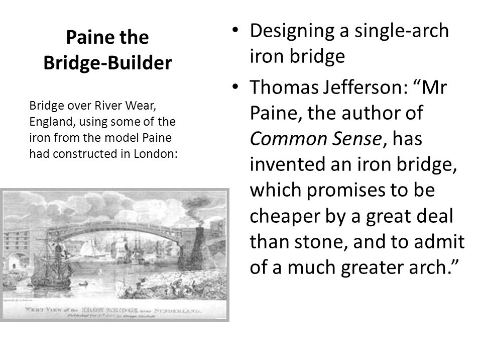 Paine the Bridge-Builder Designing a single-arch iron bridge Thomas Jefferson: Mr Paine, the author of Common Sense, has invented an iron bridge, which promises to be cheaper by a great deal than stone, and to admit of a much greater arch. Bridge over River Wear, England, using some of the iron from the model Paine had constructed in London:
