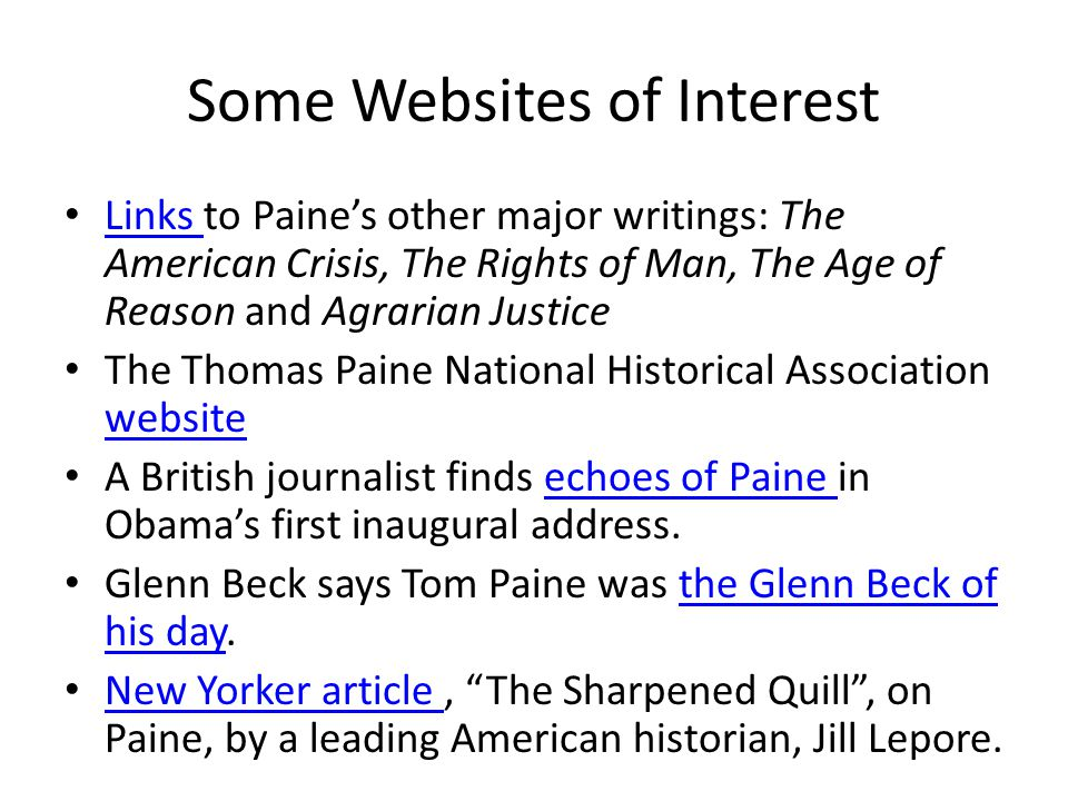 Some Websites of Interest Links to Paine's other major writings: The American Crisis, The Rights of Man, The Age of Reason and Agrarian Justice Links The Thomas Paine National Historical Association website website A British journalist finds echoes of Paine in Obama's first inaugural address.echoes of Paine Glenn Beck says Tom Paine was the Glenn Beck of his day.the Glenn Beck of his day New Yorker article, The Sharpened Quill , on Paine, by a leading American historian, Jill Lepore.