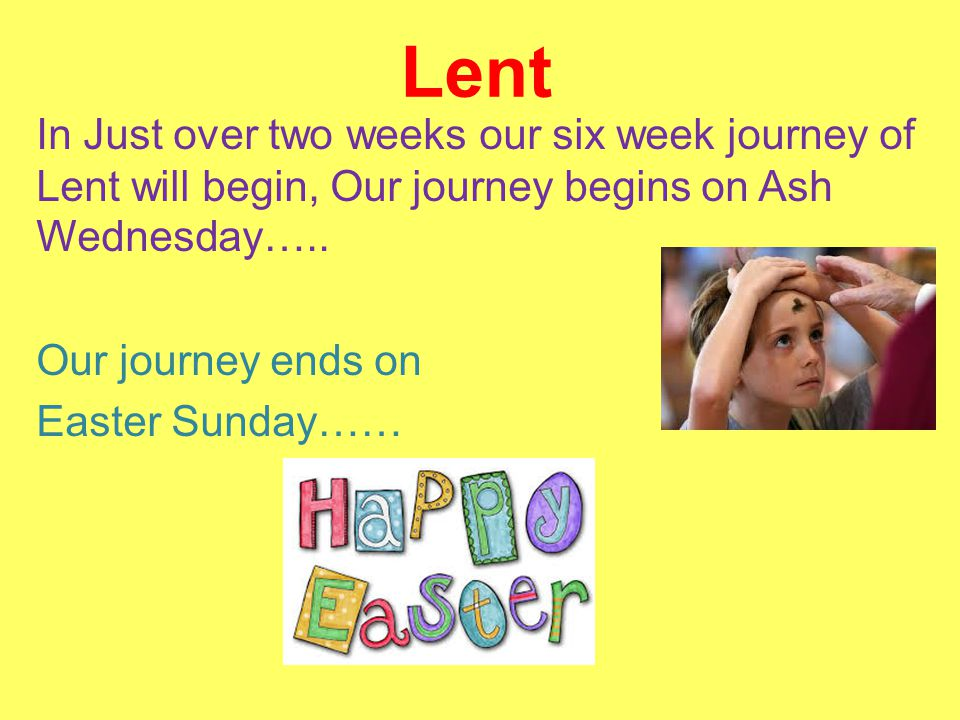 Lent In Just over two weeks our six week journey of Lent will begin, Our journey begins on Ash Wednesday….. Our journey ends on Easter Sunday……