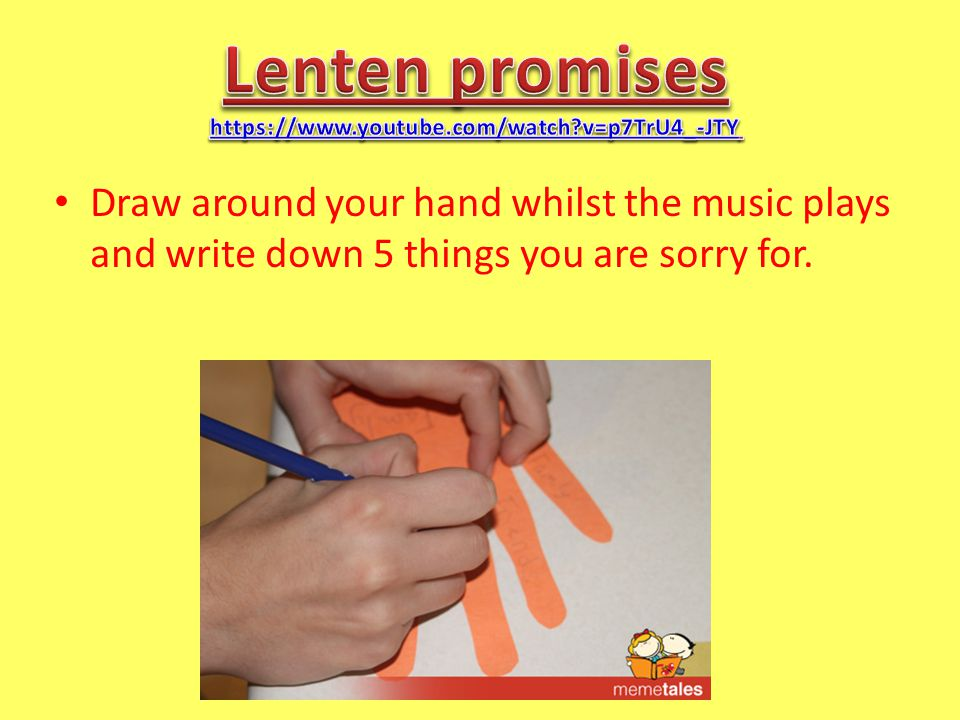 Draw around your hand whilst the music plays and write down 5 things you are sorry for.