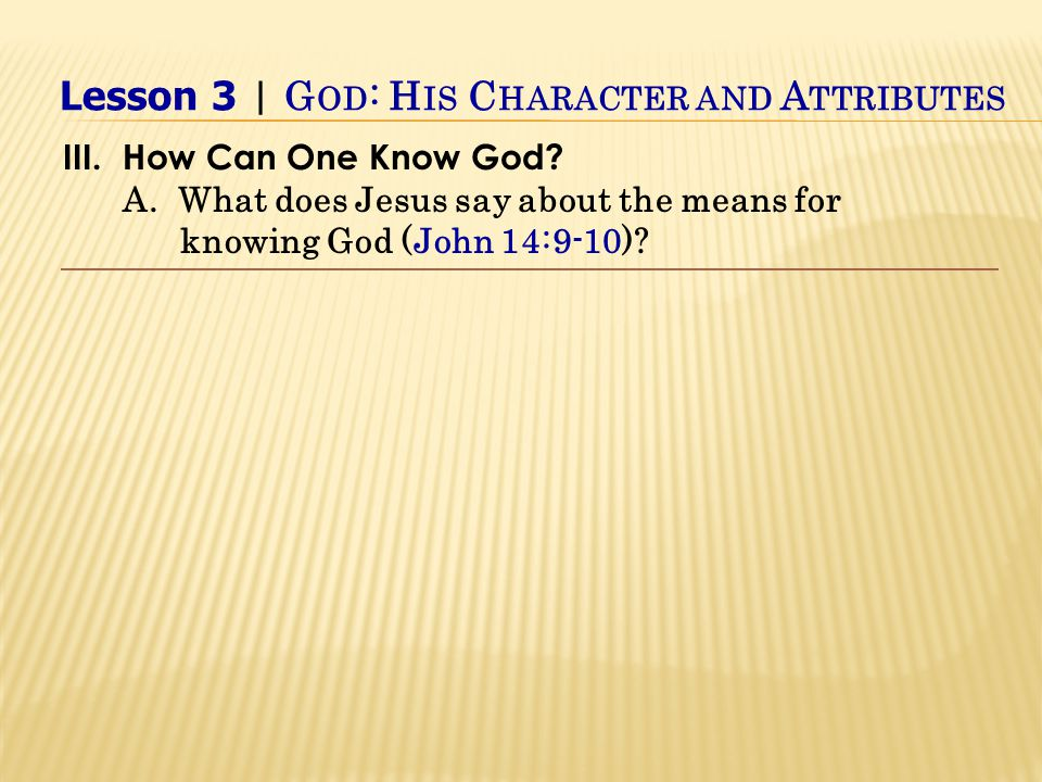 III.How Can One Know God. A. What does Jesus say about the means for knowing God (John 14:9-10).