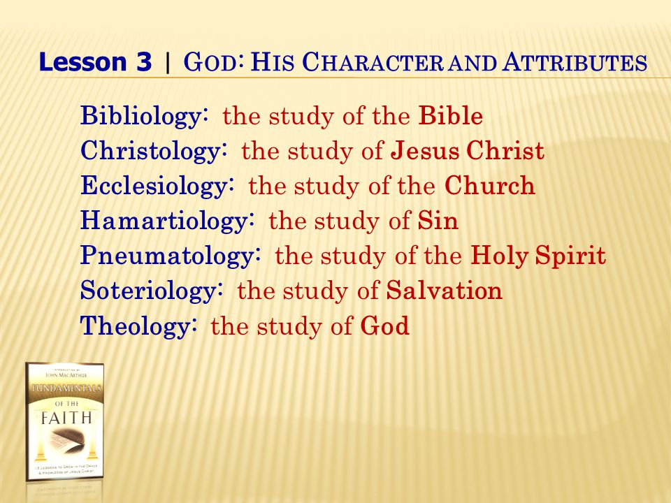 Lesson 3 | G OD : H IS C HARACTER AND A TTRIBUTES Bibliology: the study of the Bible Christology: the study of Jesus Christ Ecclesiology: the study of the Church Hamartiology: the study of Sin Pneumatology: the study of the Holy Spirit Soteriology: the study of Salvation Theology: the study of God