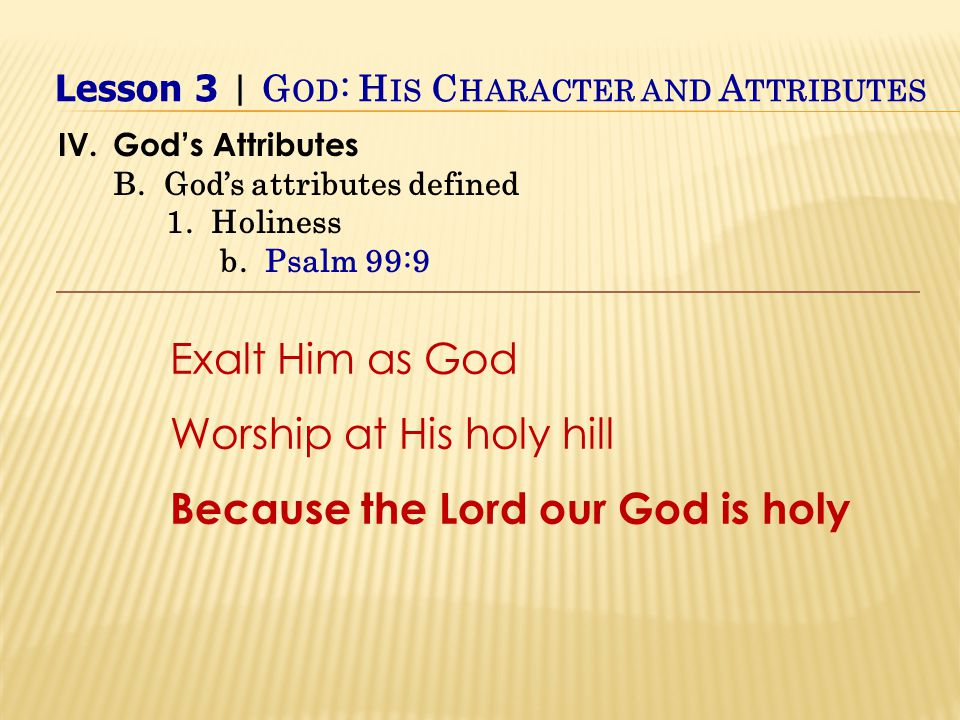 Exalt Him as God Worship at His holy hill Because the Lord our God is holy IV.God's Attributes B.