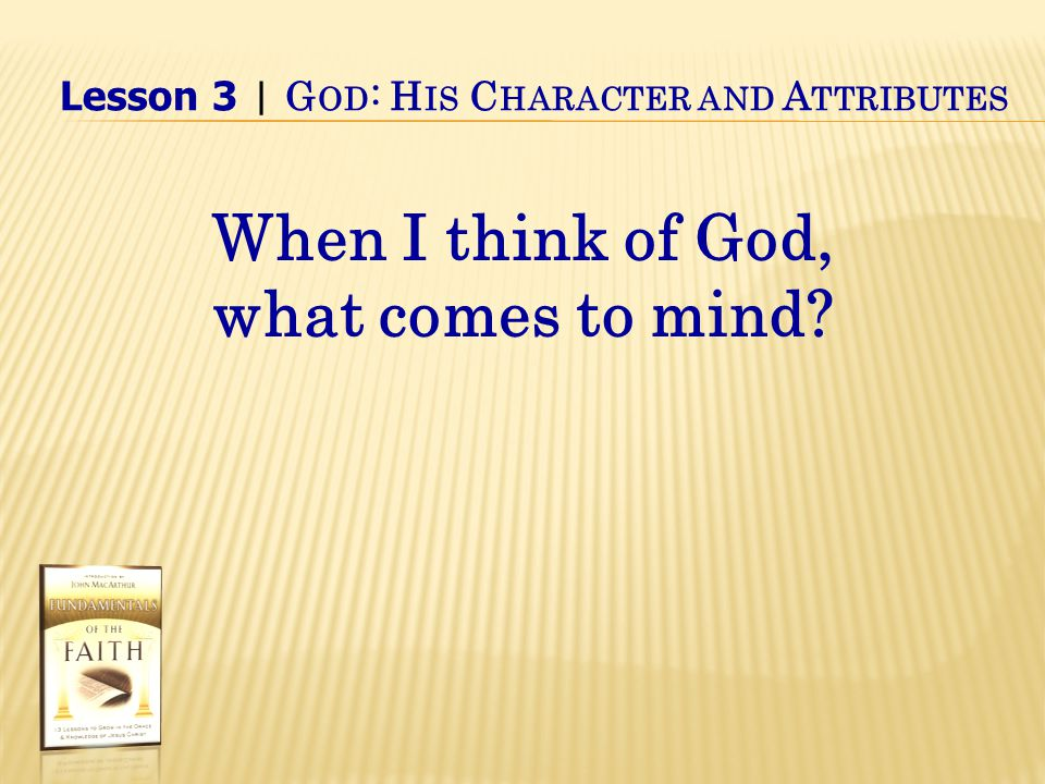 Lesson 3 | G OD : H IS C HARACTER AND A TTRIBUTES When I think of God, what comes to mind