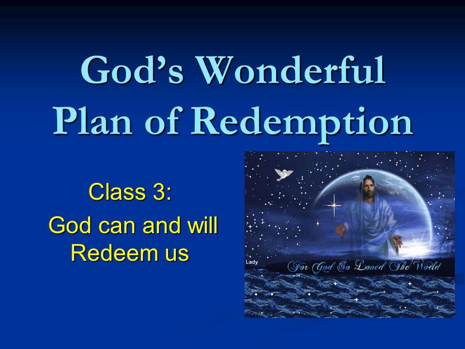 God's Wonderful Plan of Redemption Class 3: God can and will Redeem us God can and will Redeem us