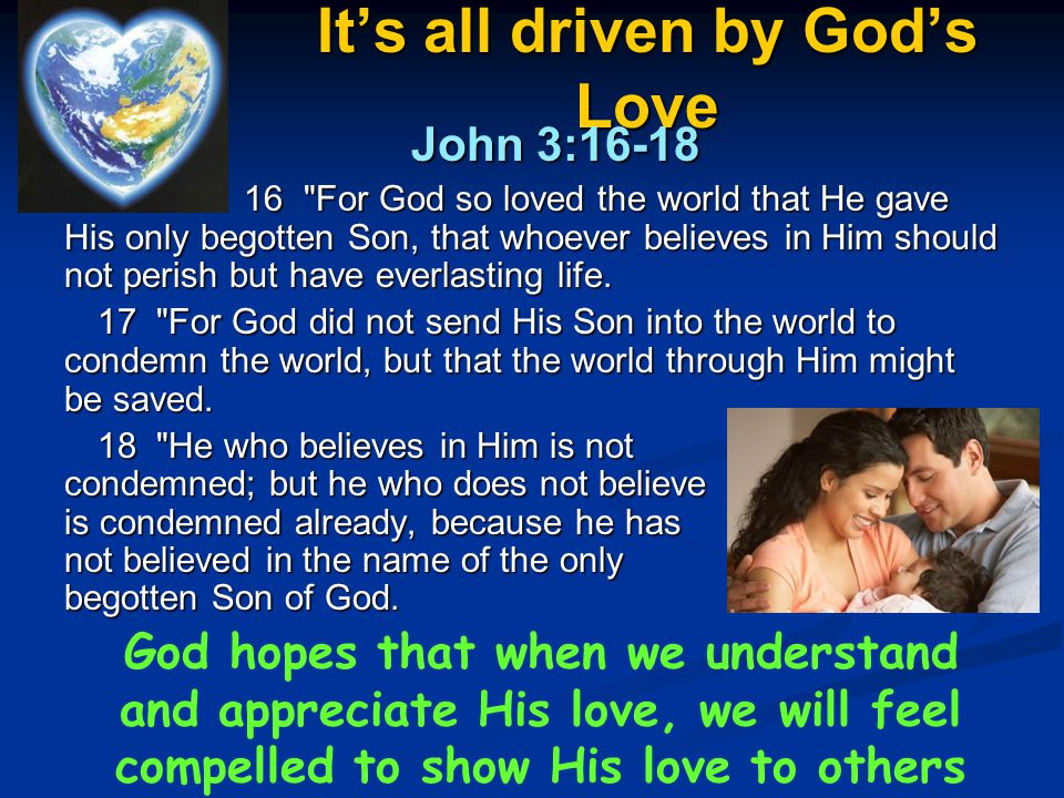 It's all driven by God's Love John 3:16-18 John 3:16-18 16 For God so loved the world that He gave His only begotten Son, that whoever believes in Him should not perish but have everlasting life.