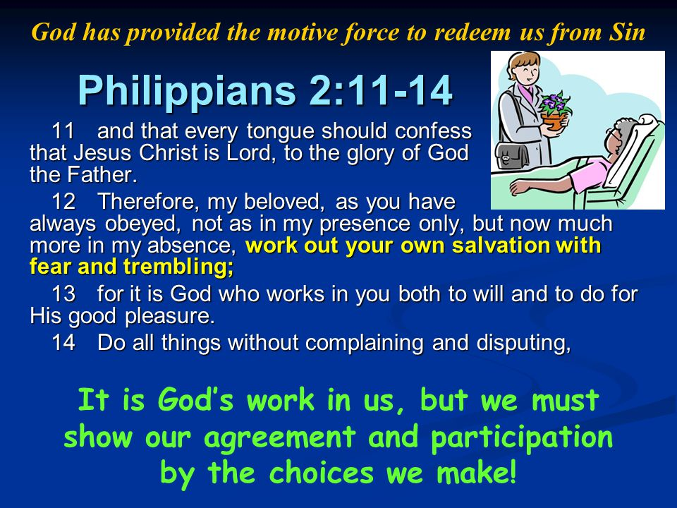 Philippians 2:11-14 11and that every tongue should confess that Jesus Christ is Lord, to the glory of God the Father. 12Therefore, my beloved, as you