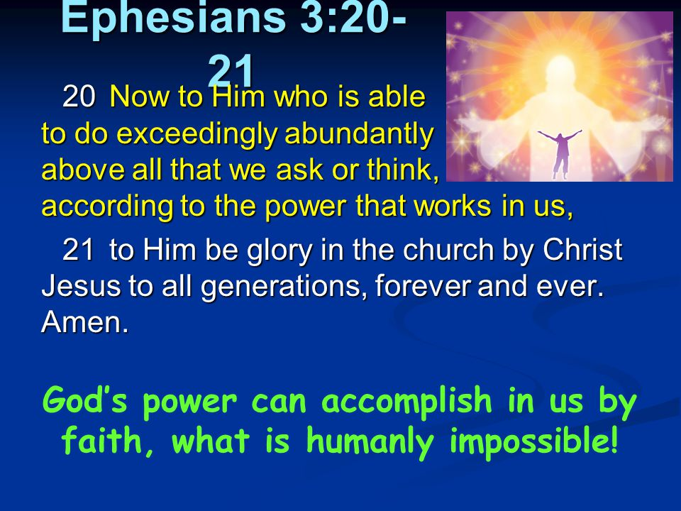 Ephesians 3:20- 21 20Now to Him who is able to do exceedingly abundantly above all that we ask or think, according to the power that works in us, 21to