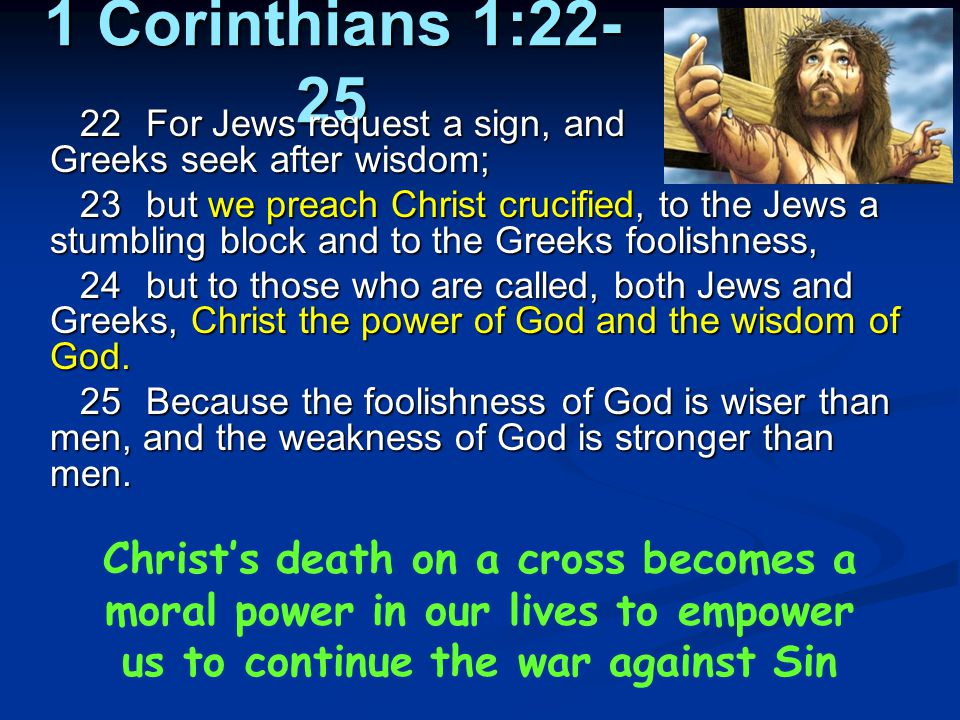 1 Corinthians 1:22- 25 22For Jews request a sign, and Greeks seek after wisdom; 23but we preach Christ crucified, to the Jews a stumbling block and to