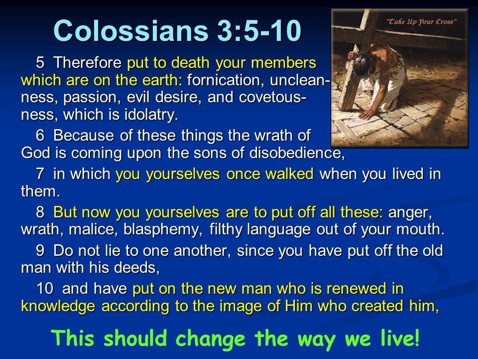 Colossians 3:5-10 5 Therefore put to death your members which are on the earth: fornication, unclean- ness, passion, evil desire, and covetous- ness,