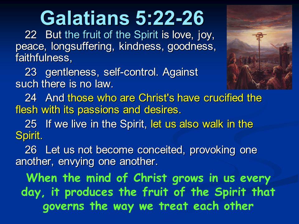 Galatians 5:22-26 22But the fruit of the Spirit is love, joy, peace, longsuffering, kindness, goodness, faithfulness, 23gentleness, self-control.