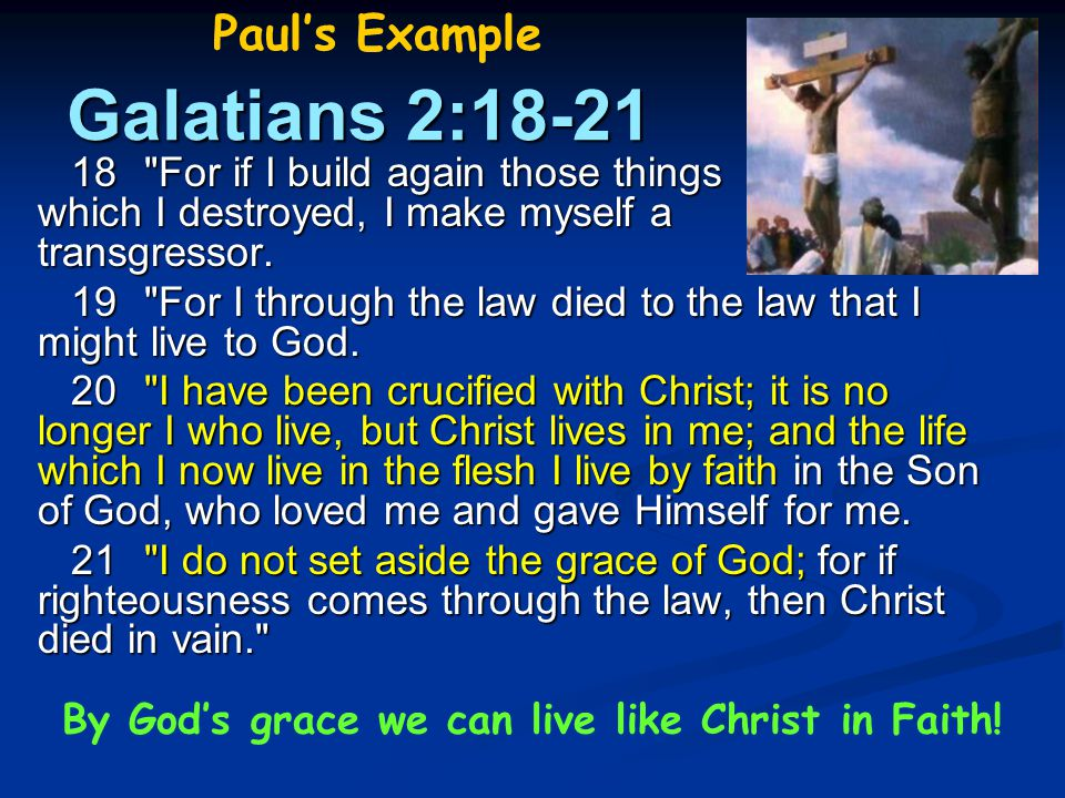 Galatians 2:18-21 18 For if I build again those things which I destroyed, I make myself a transgressor.