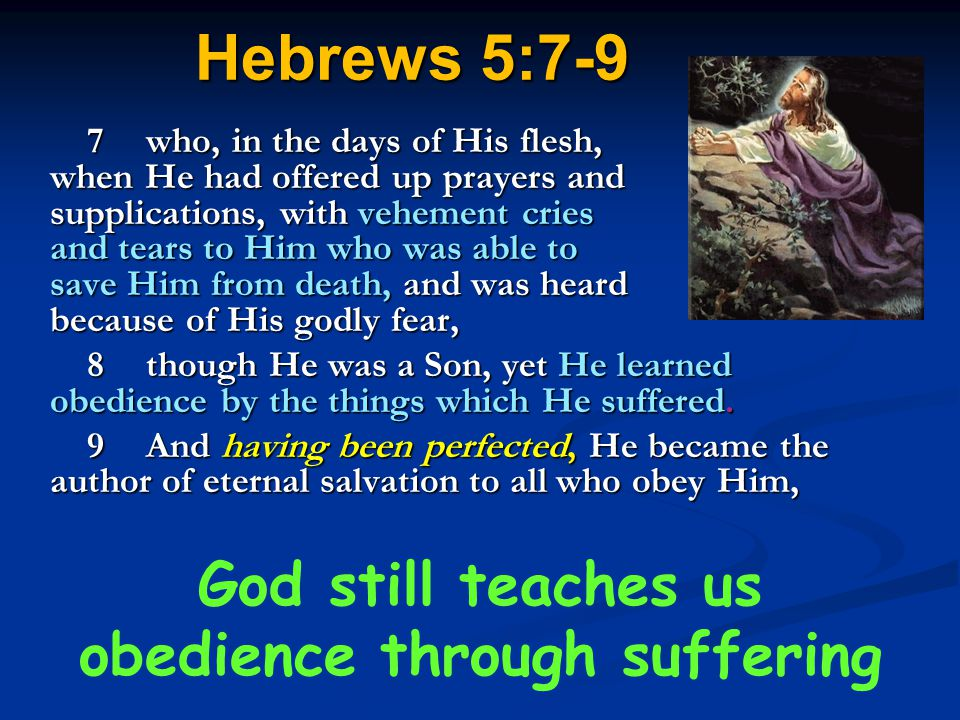 Hebrews 5:7-9 7who, in the days of His flesh, when He had offered up prayers and supplications, with vehement cries and tears to Him who was able to s
