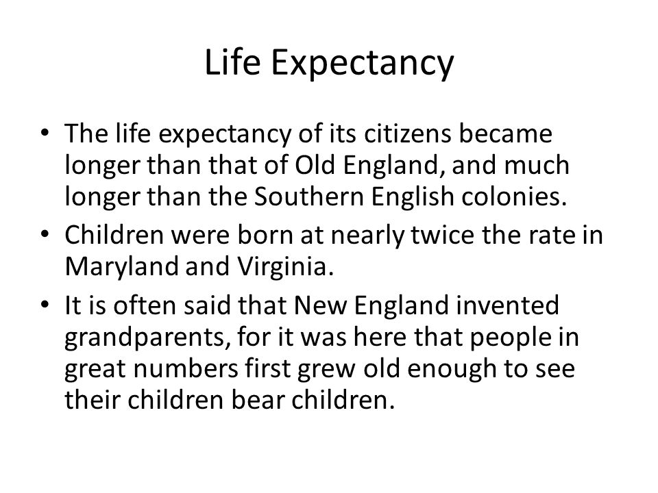 Life Expectancy The life expectancy of its citizens became longer than that of Old England, and much longer than the Southern English colonies.