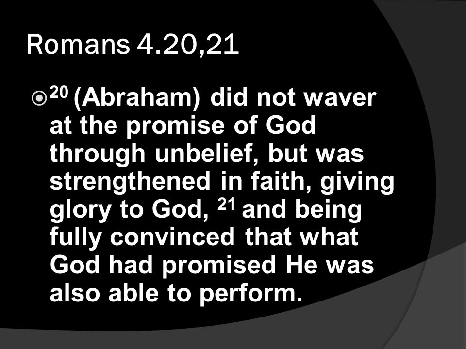 Romans 4.20,21  20 (Abraham) did not waver at the promise of God through unbelief, but was strengthened in faith, giving glory to God, 21 and being fully convinced that what God had promised He was also able to perform.
