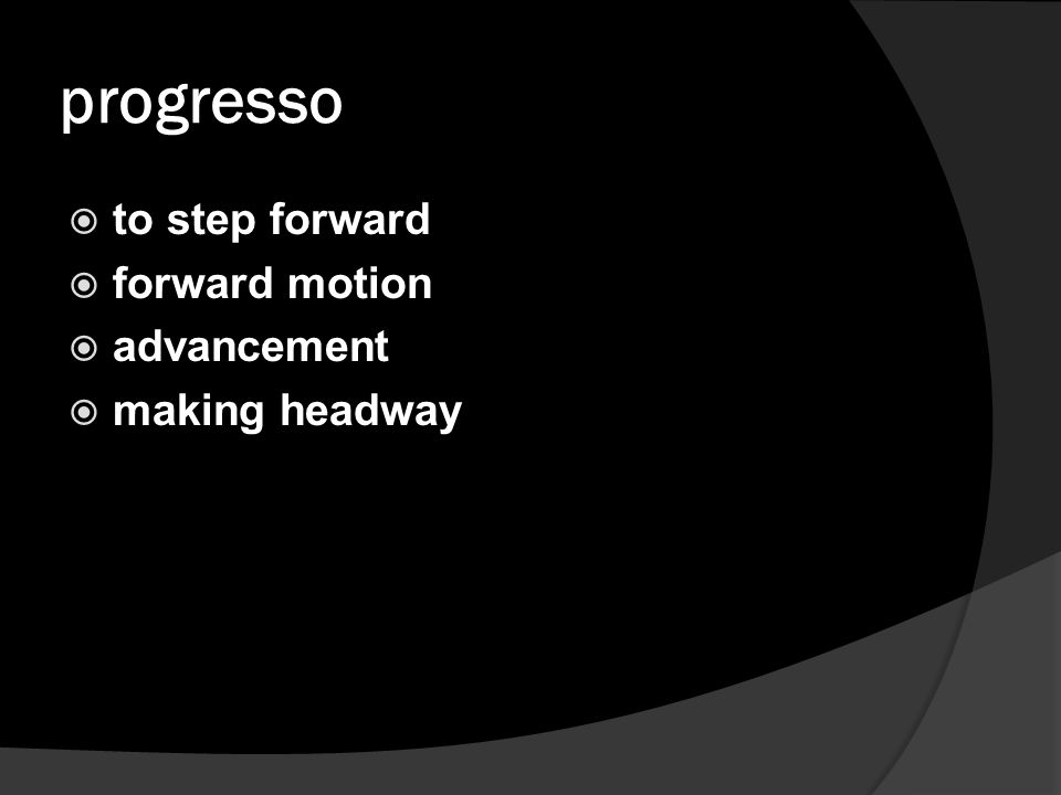 progresso  to step forward  forward motion  advancement  making headway