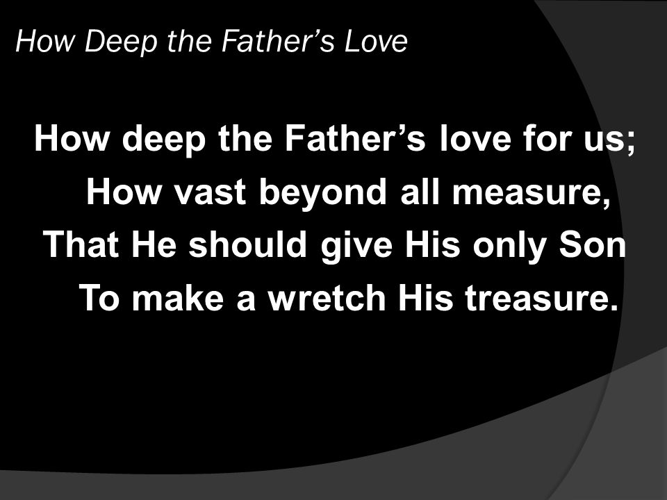 How Deep the Father's Love How deep the Father's love for us; How vast beyond all measure, That He should give His only Son To make a wretch His treasure.