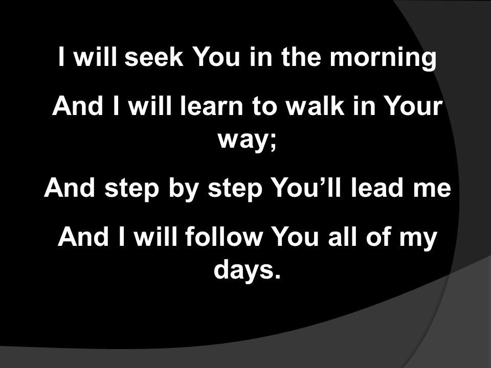 I will seek You in the morning And I will learn to walk in Your way; And step by step You'll lead me And I will follow You all of my days.