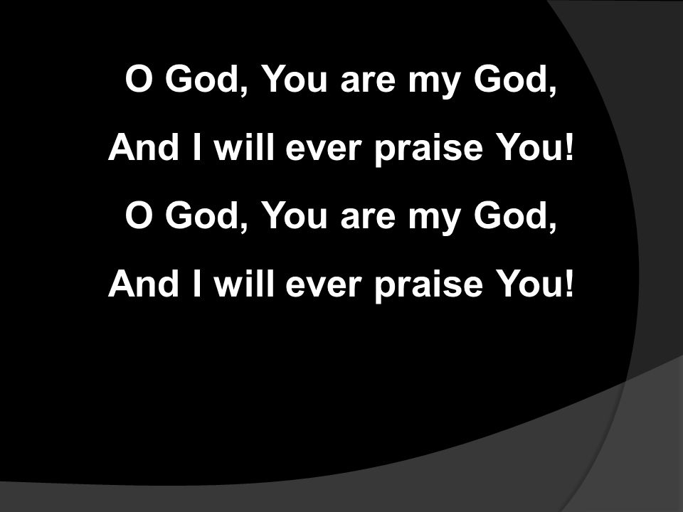 O God, You are my God, And I will ever praise You.