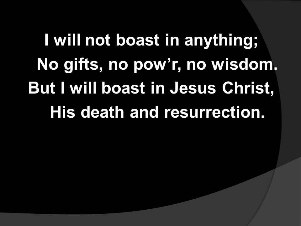 I will not boast in anything; No gifts, no pow'r, no wisdom.