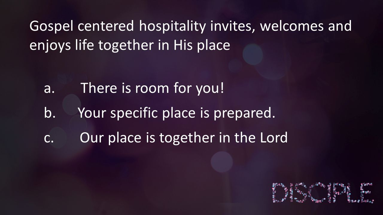 Gospel centered hospitality invites, welcomes and enjoys life together in His place a. There is room for you! b. Your specific place is prepared. c. O