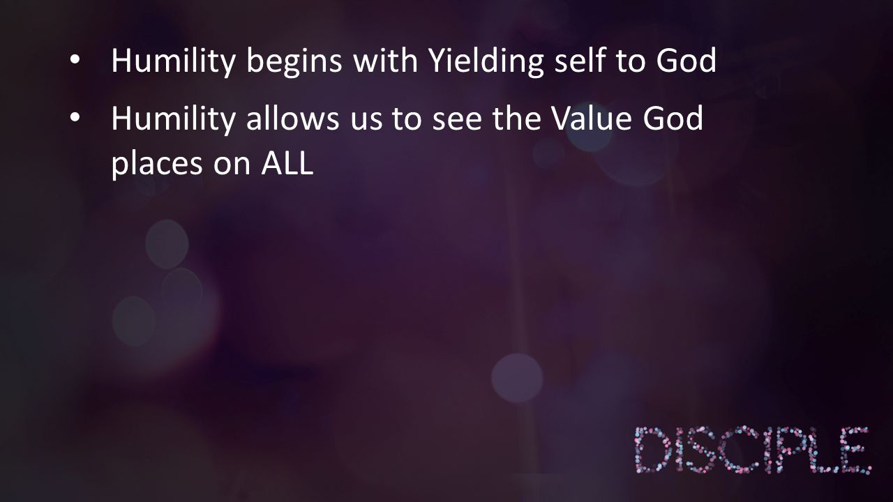 Humility begins with Yielding self to God Humility allows us to see the Value God places on ALL