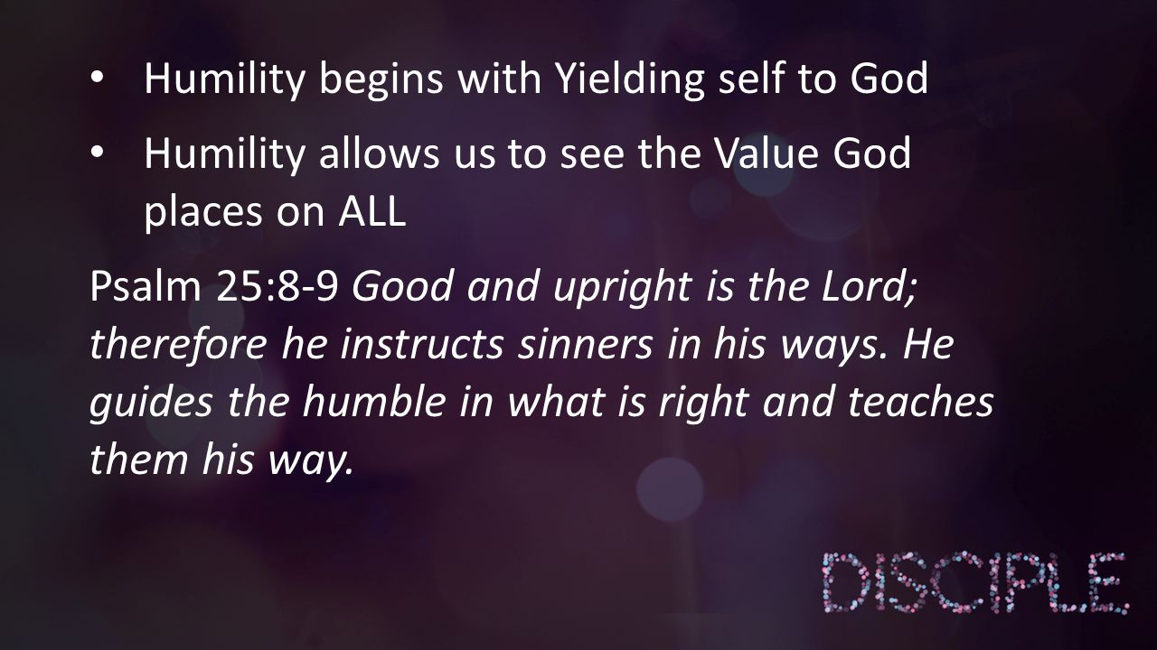 Humility begins with Yielding self to God Humility allows us to see the Value God places on ALL Psalm 25:8-9 Good and upright is the Lord; therefore h
