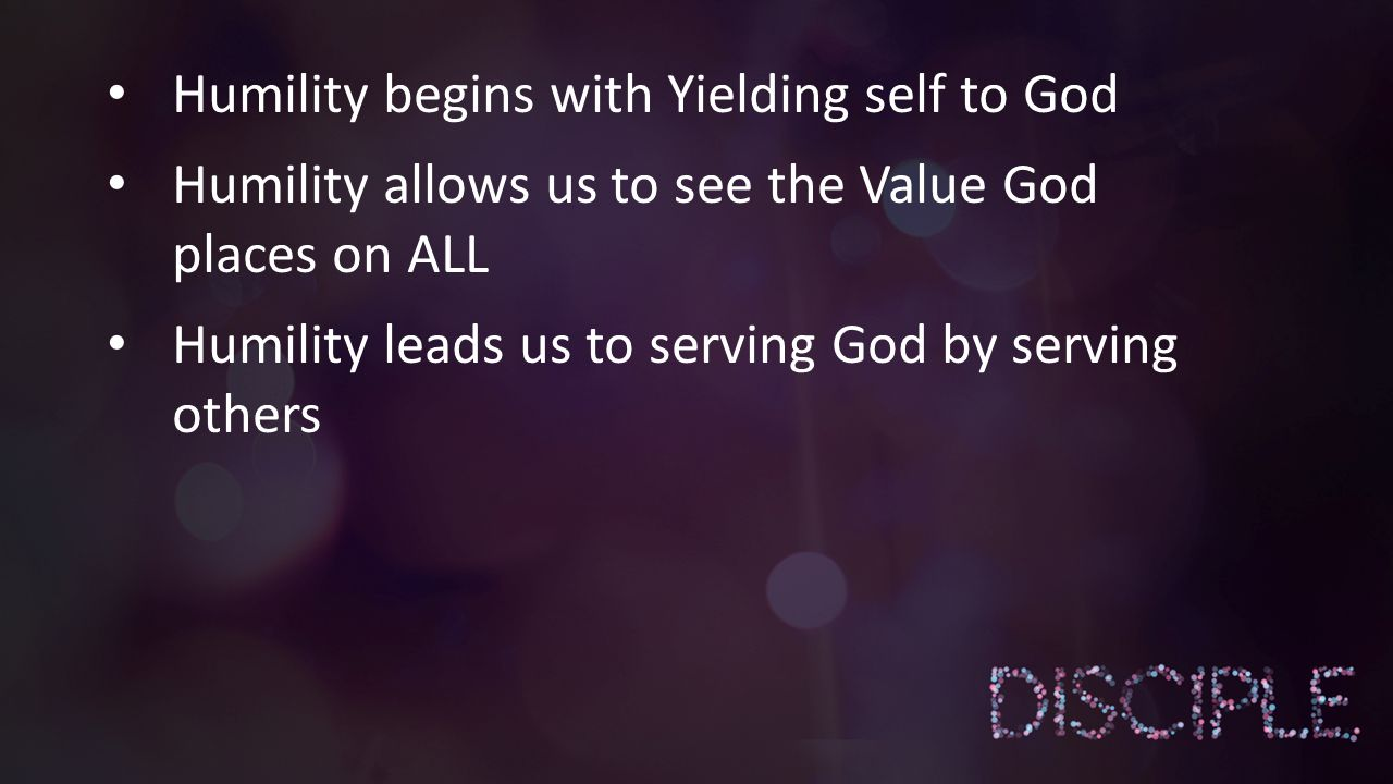 Humility begins with Yielding self to God Humility allows us to see the Value God places on ALL Humility leads us to serving God by serving others