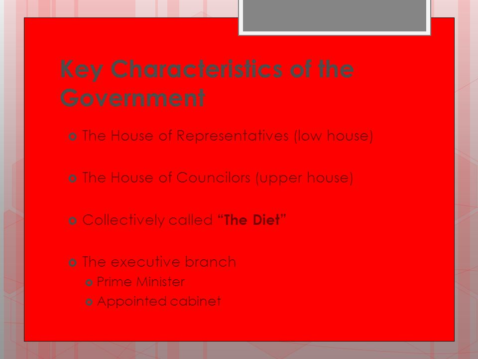 "Key Characteristics of the Government  The House of Representatives (low house)  The House of Councilors (upper house)  Collectively called ""The Di"