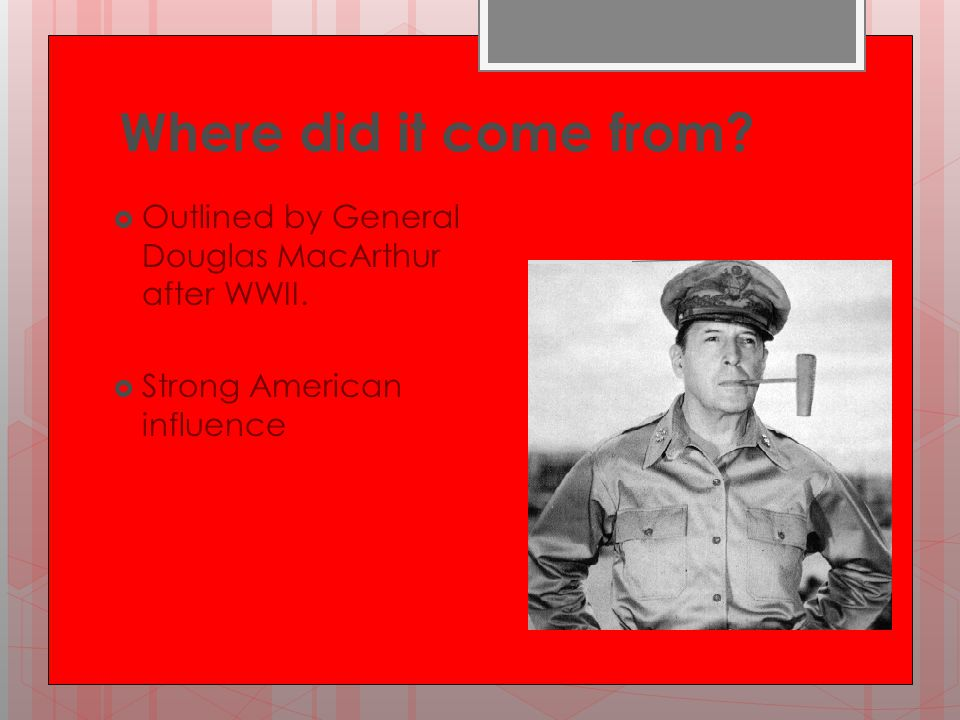 Where did it come from?  Outlined by General Douglas MacArthur after WWII.  Strong American influence