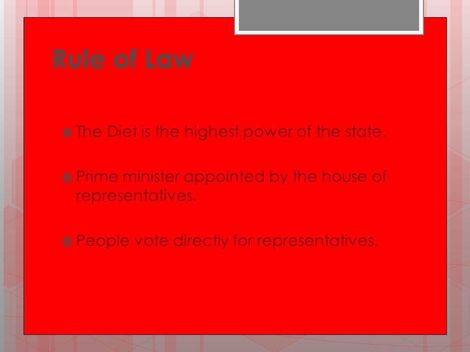 Rule of Law  The Diet is the highest power of the state.  Prime minister appointed by the house of representatives.  People vote directly for repre