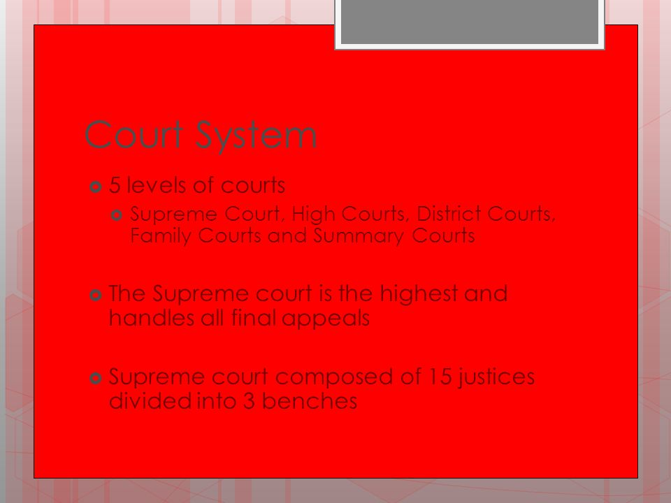 Court System  5 levels of courts  Supreme Court, High Courts, District Courts, Family Courts and Summary Courts  The Supreme court is the highest a