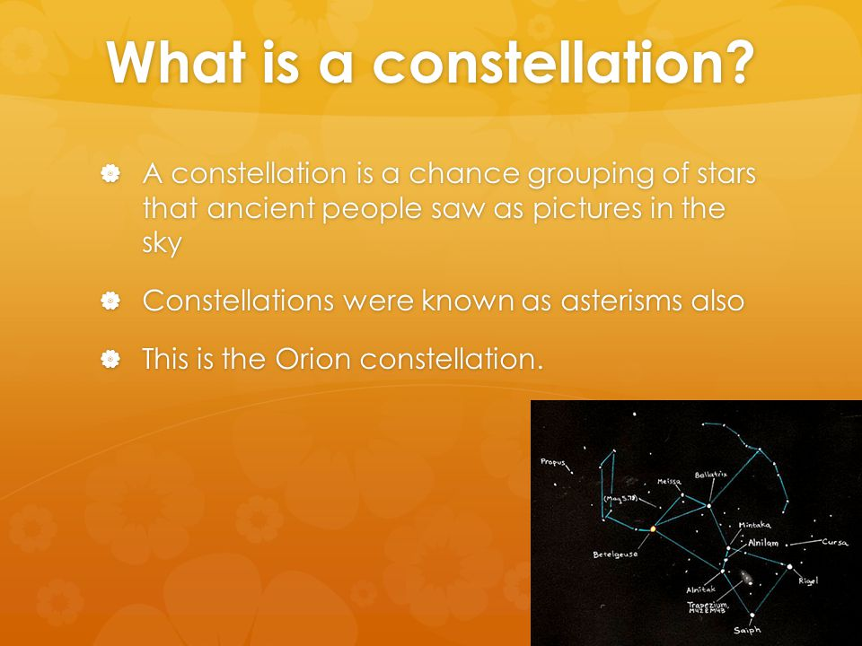 What is a constellation?  A constellation is a chance grouping of stars that ancient people saw as pictures in the sky  Constellations were known as