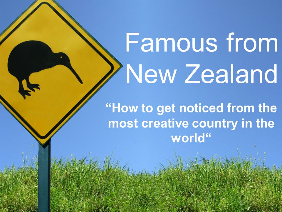 Famous from New Zealand How to get noticed from the most creative country in the world