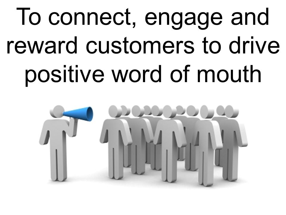 To connect, engage and reward customers to drive positive word of mouth