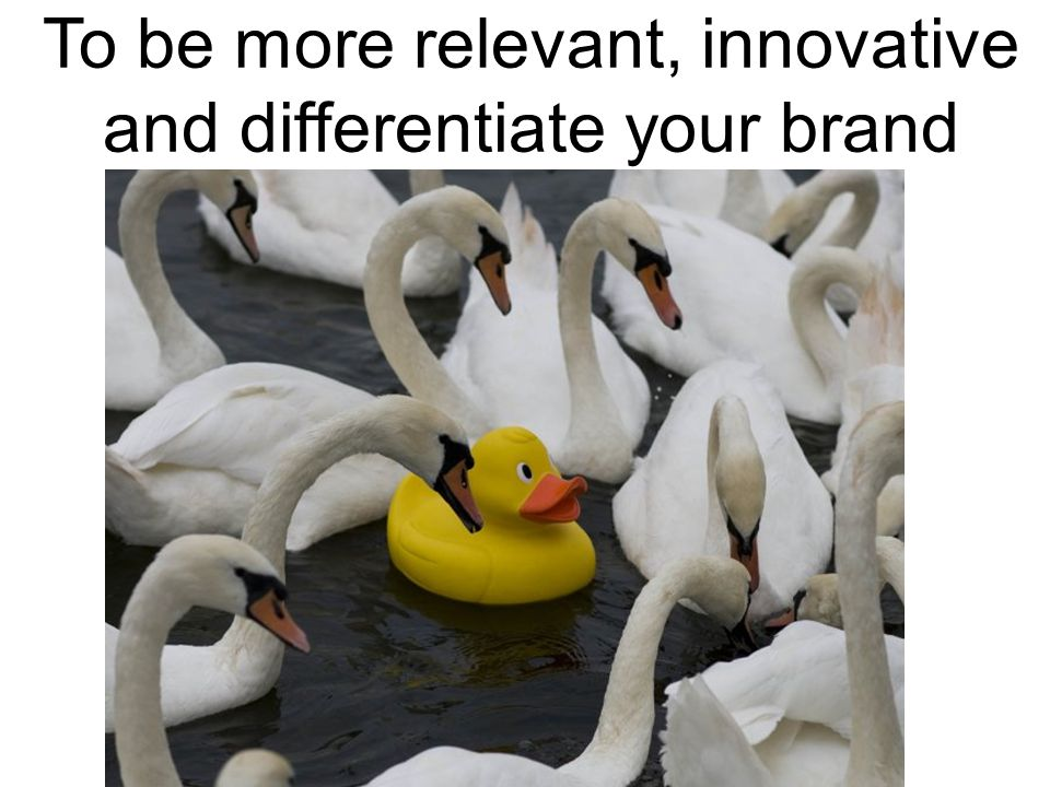 To be more relevant, innovative and differentiate your brand
