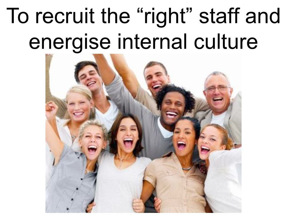 To recruit the right staff and energise internal culture