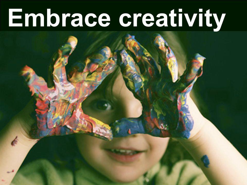 Embrace creativity