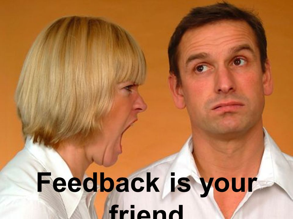 Feedback is your friend