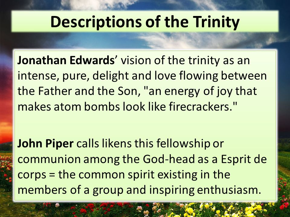 Descriptions of the Trinity Jonathan Edwards' vision of the trinity as an intense, pure, delight and love flowing between the Father and the Son, an energy of joy that makes atom bombs look like firecrackers. John Piper calls likens this fellowship or communion among the God-head as a Esprit de corps = the common spirit existing in the members of a group and inspiring enthusiasm.