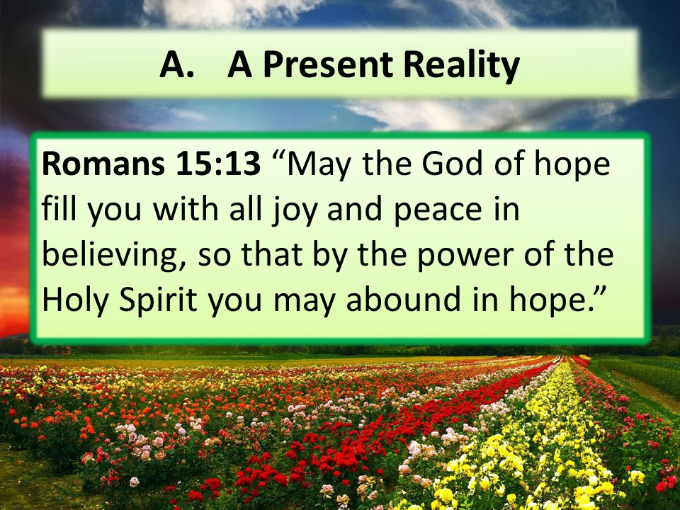 """A. A Present Reality Romans 15:13 """"May the God of hope fill you with all joy and peace in believing, so that by the power of the Holy Spirit you may a"""