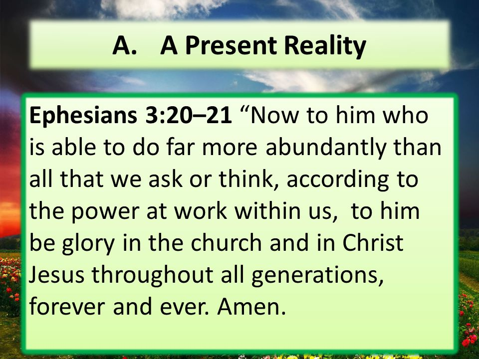 """A. A Present Reality Ephesians 3:20–21 """"Now to him who is able to do far more abundantly than all that we ask or think, according to the power at work"""