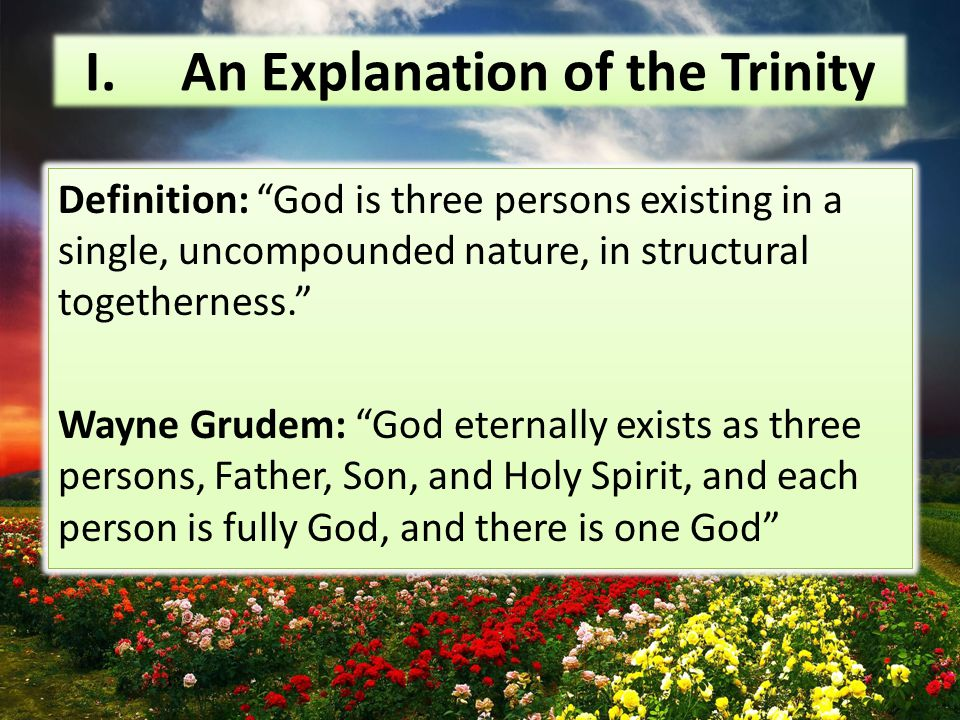 I.An Explanation of the Trinity Definition: God is three persons existing in a single, uncompounded nature, in structural togetherness. Wayne Grudem: God eternally exists as three persons, Father, Son, and Holy Spirit, and each person is fully God, and there is one God Definition: God is three persons existing in a single, uncompounded nature, in structural togetherness. Wayne Grudem: God eternally exists as three persons, Father, Son, and Holy Spirit, and each person is fully God, and there is one God
