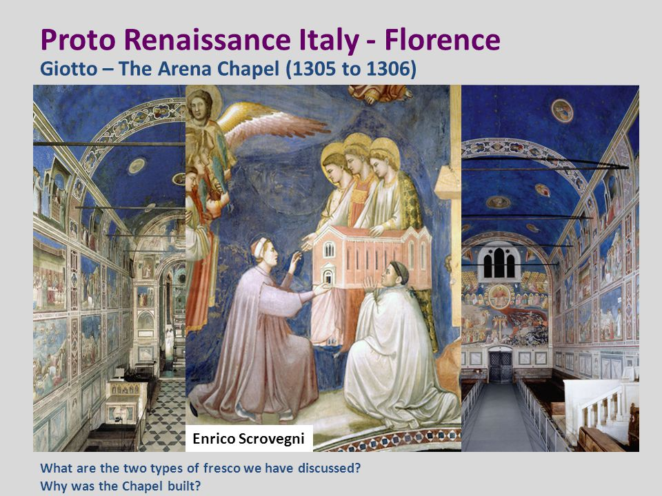 Proto Renaissance Italy - Florence Giotto – The Arena Chapel (1305 to 1306) What are the two types of fresco we have discussed? Why was the Chapel bui